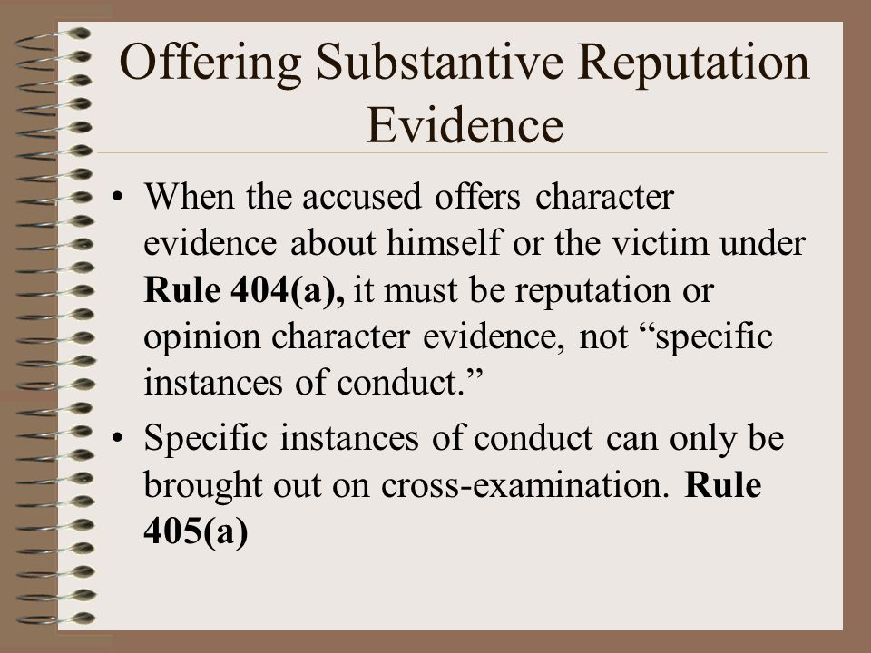 Offering Substantive Reputation Evidence When the accused offers character evidence about himself or the victim under Rule 404(a), it must be reputati