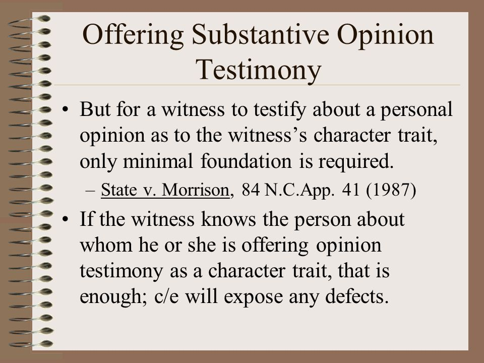 Offering Substantive Opinion Testimony But for a witness to testify about a personal opinion as to the witness's character trait, only minimal foundat
