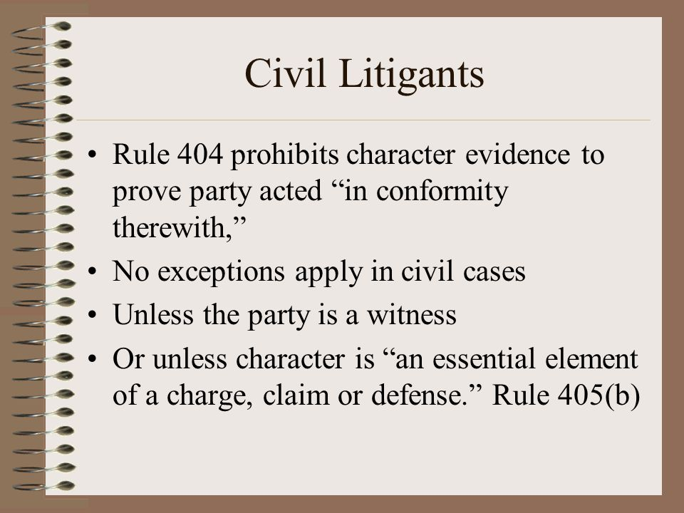 """Civil Litigants Rule 404 prohibits character evidence to prove party acted """"in conformity therewith,"""" No exceptions apply in civil cases Unless the pa"""