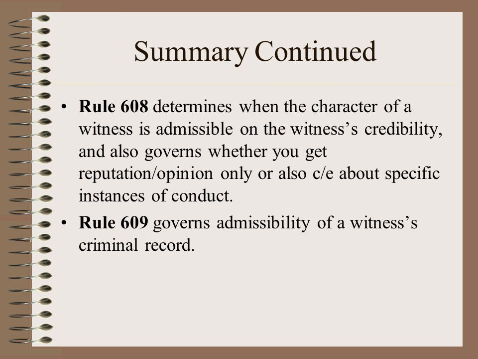 Summary Continued Rule 608 determines when the character of a witness is admissible on the witness's credibility, and also governs whether you get rep