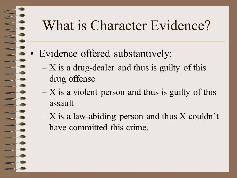 What is Character Evidence? Evidence offered substantively: –X is a drug-dealer and thus is guilty of this drug offense –X is a violent person and thu