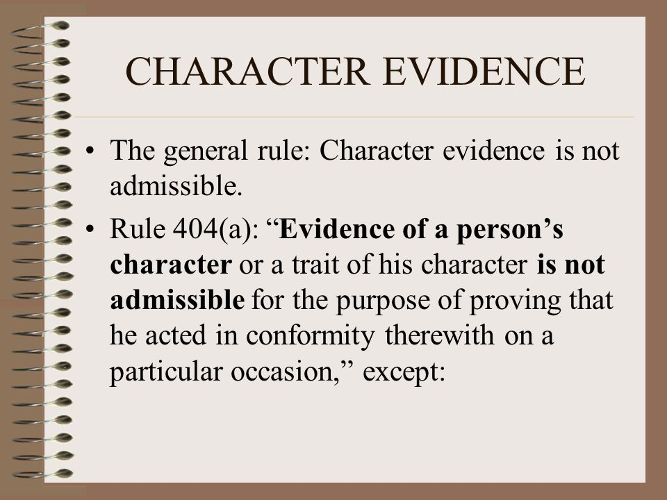 """CHARACTER EVIDENCE The general rule: Character evidence is not admissible. Rule 404(a): """"Evidence of a person's character or a trait of his character"""