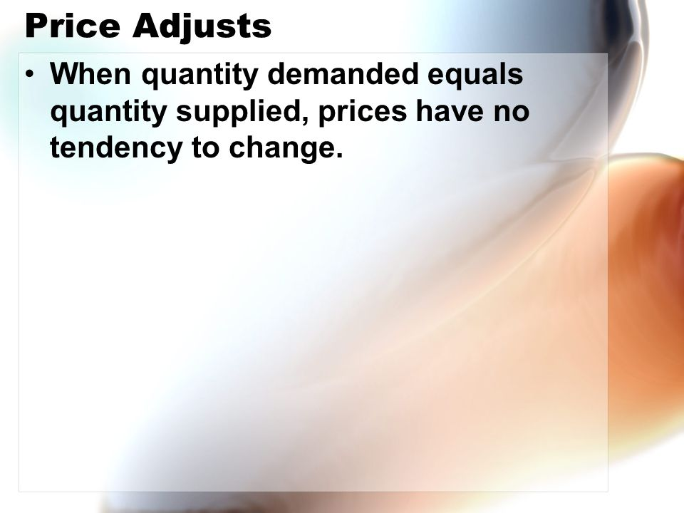Price Adjusts When quantity demanded equals quantity supplied, prices have no tendency to change.