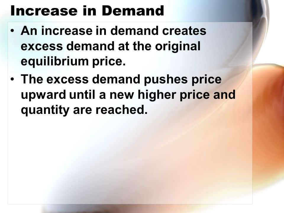 Increase in Demand An increase in demand creates excess demand at the original equilibrium price. The excess demand pushes price upward until a new hi