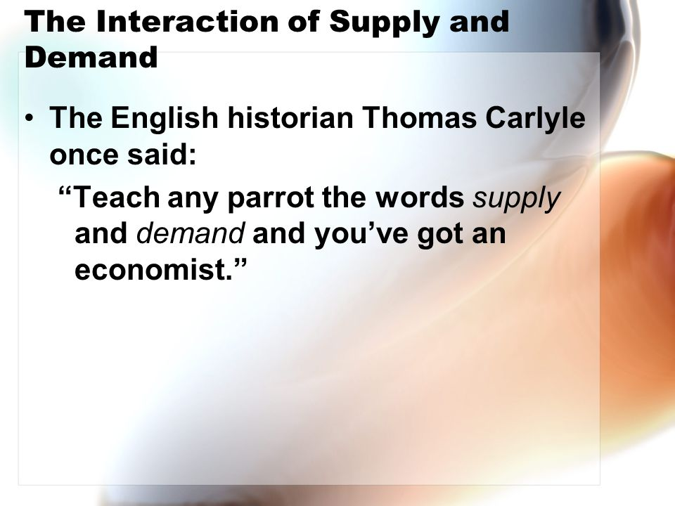 The Interaction of Supply and Demand The English historian Thomas Carlyle once said: Teach any parrot the words supply and demand and you've got an economist.