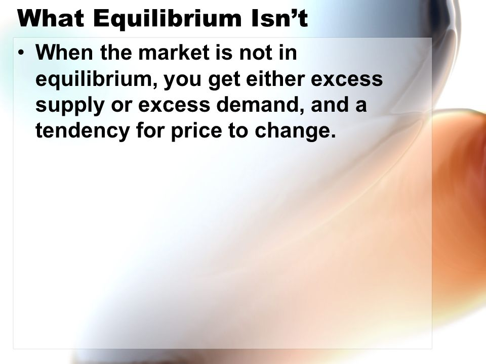 What Equilibrium Isn't When the market is not in equilibrium, you get either excess supply or excess demand, and a tendency for price to change.
