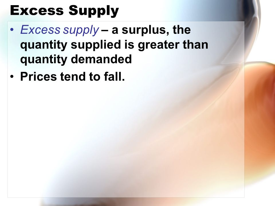 Excess Supply Excess supply – a surplus, the quantity supplied is greater than quantity demanded Prices tend to fall.
