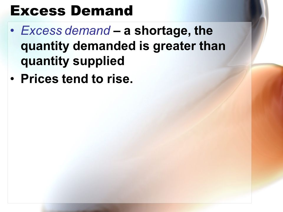 Excess Demand Excess demand – a shortage, the quantity demanded is greater than quantity supplied Prices tend to rise.