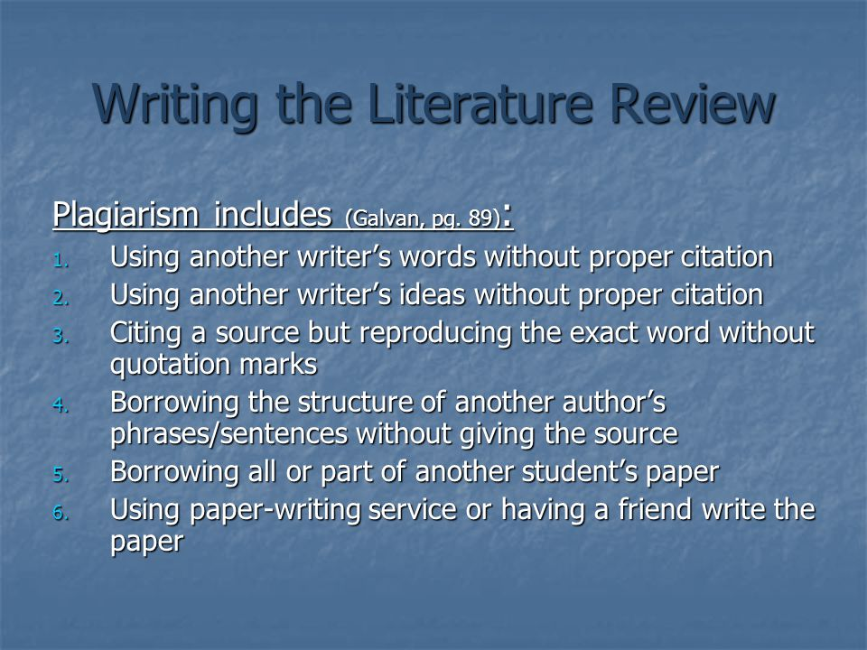 Writing the Literature Review Plagiarism includes (Galvan, pg. 89) : 1. Using another writer's words without proper citation 2. Using another writer's