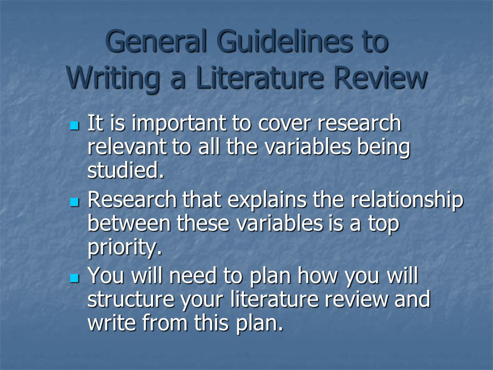 General Guidelines to Writing a Literature Review It is important to cover research relevant to all the variables being studied. It is important to co