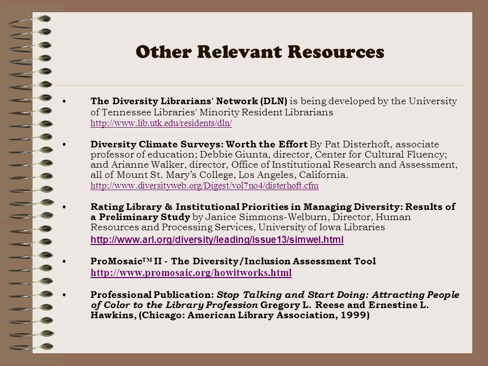 Other Relevant Resources The Diversity Librarians Network (DLN) is being developed by the University of Tennessee Libraries Minority Resident Librarians http://www.lib.utk.edu/residents/dln/ http://www.lib.utk.edu/residents/dln/ Diversity Climate Surveys: Worth the Effort By Pat Disterhoft, associate professor of education; Debbie Giunta, director, Center for Cultural Fluency; and Arianne Walker, director, Office of Institutional Research and Assessment, all of Mount St.