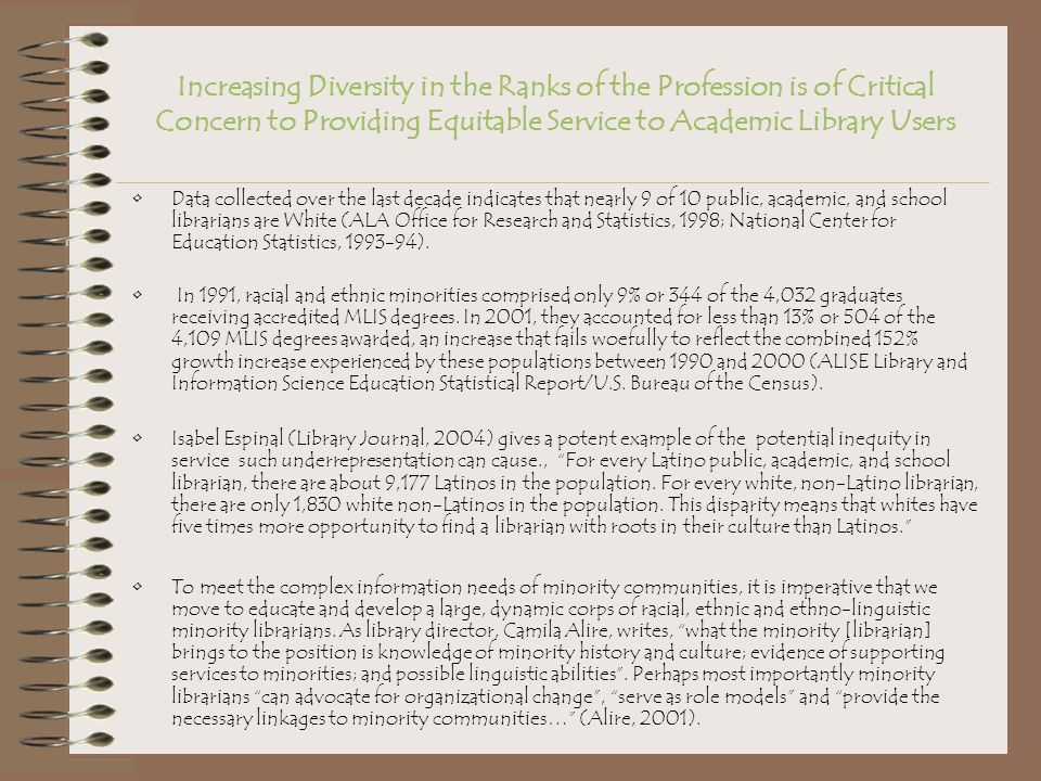 Increasing Diversity in the Ranks of the Profession is of Critical Concern to Providing Equitable Service to Academic Library Users Data collected over the last decade indicates that nearly 9 of 10 public, academic, and school librarians are White (ALA Office for Research and Statistics, 1998; National Center for Education Statistics, 1993-94).