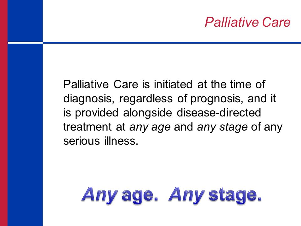 Palliative Care Appropriate at any age and any stage in a serious illness and can be provided along with curative treatment Teams include physicians, nurses, social workers, chaplains and other specialists who work with a patient's doctor to provide an extra layer of support Improves QoL for both patient and family Delivers value to people, providers, and systems by improving care quality and efficiency and reducing costs