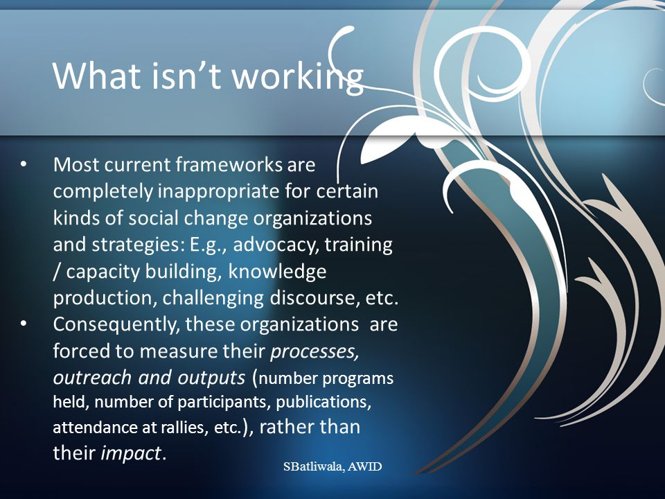 What isn't working Most frameworks do not provide for tracking negative change, reversals, backlash, unexpected events, etc., that push back or shift the direction of the change process.
