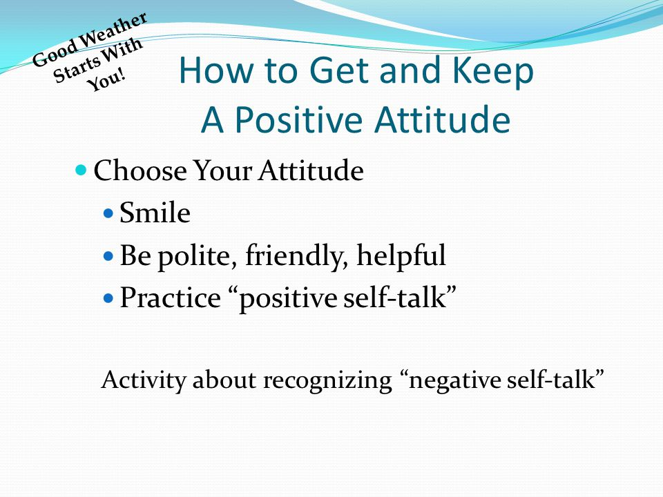 How to Get and Keep A Positive Attitude Choose Your Attitude Smile Be polite, friendly, helpful Practice positive self-talk Activity about recognizing negative self-talk Good Weather Starts With You!
