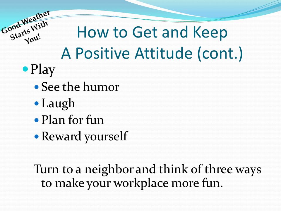 How to Get and Keep A Positive Attitude (cont.) Play See the humor Laugh Plan for fun Reward yourself Turn to a neighbor and think of three ways to make your workplace more fun.