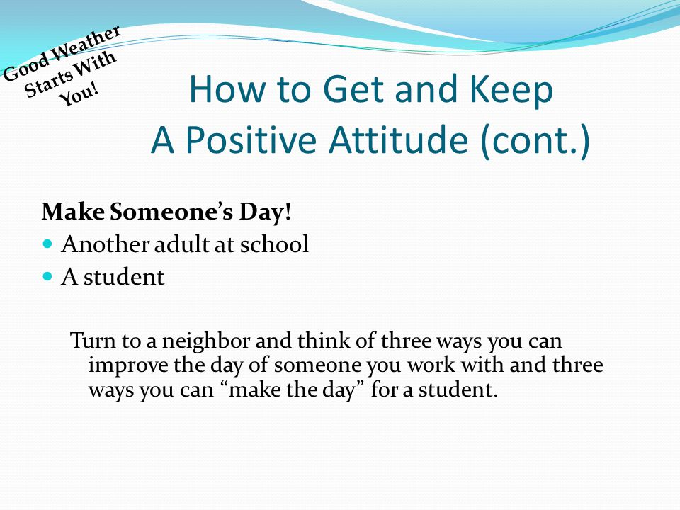 How to Get and Keep A Positive Attitude (cont.) Make Someone's Day! Another adult at school A student Turn to a neighbor and think of three ways you c