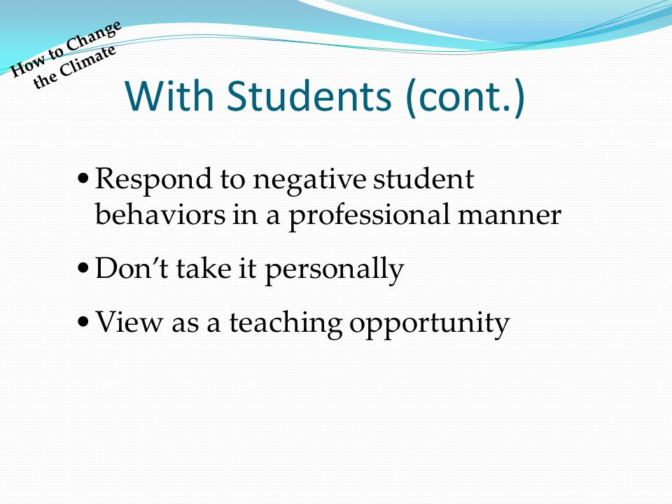 With Students (cont.) How to Change the Climate Respond to negative student behaviors in a professional manner Don't take it personally View as a teaching opportunity