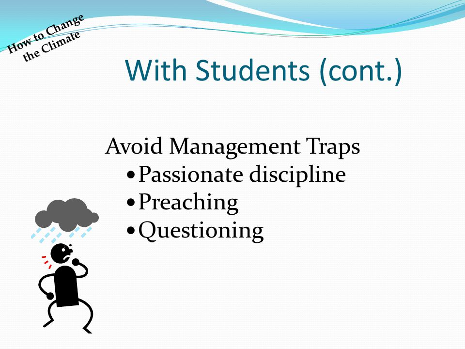With Students (cont.) Avoid Management Traps Passionate discipline Preaching Questioning How to Change the Climate