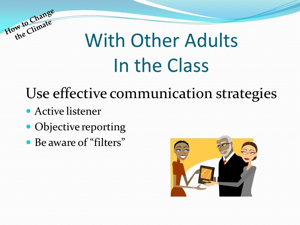 "With Other Adults In the Class Use effective communication strategies Active listener Objective reporting Be aware of ""filters"" How to Change the Clim"