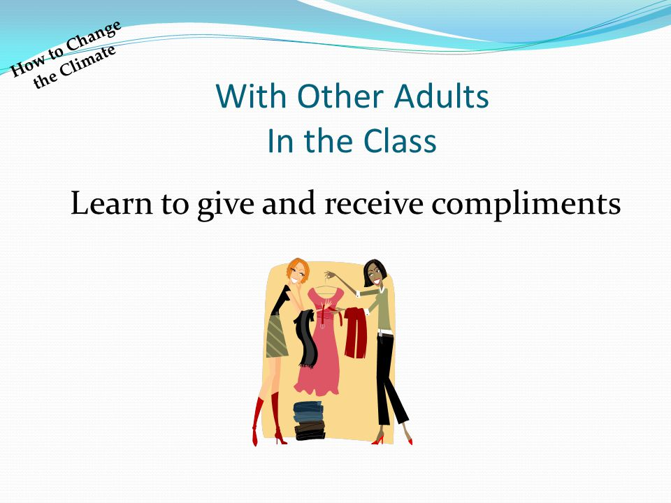 With Other Adults In the Class Learn to give and receive compliments How to Change the Climate