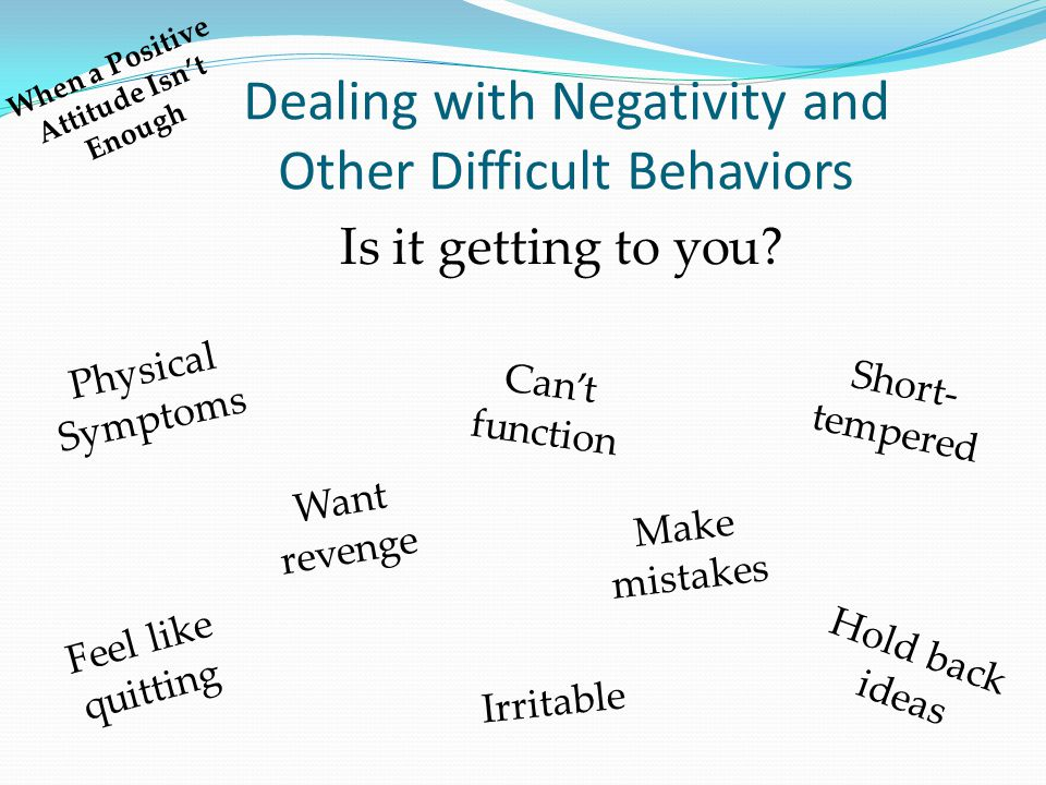 Dealing with Negativity and Other Difficult Behaviors Physical Symptoms Feel like quitting Want revenge Can't function Make mistakes Short- tempered I