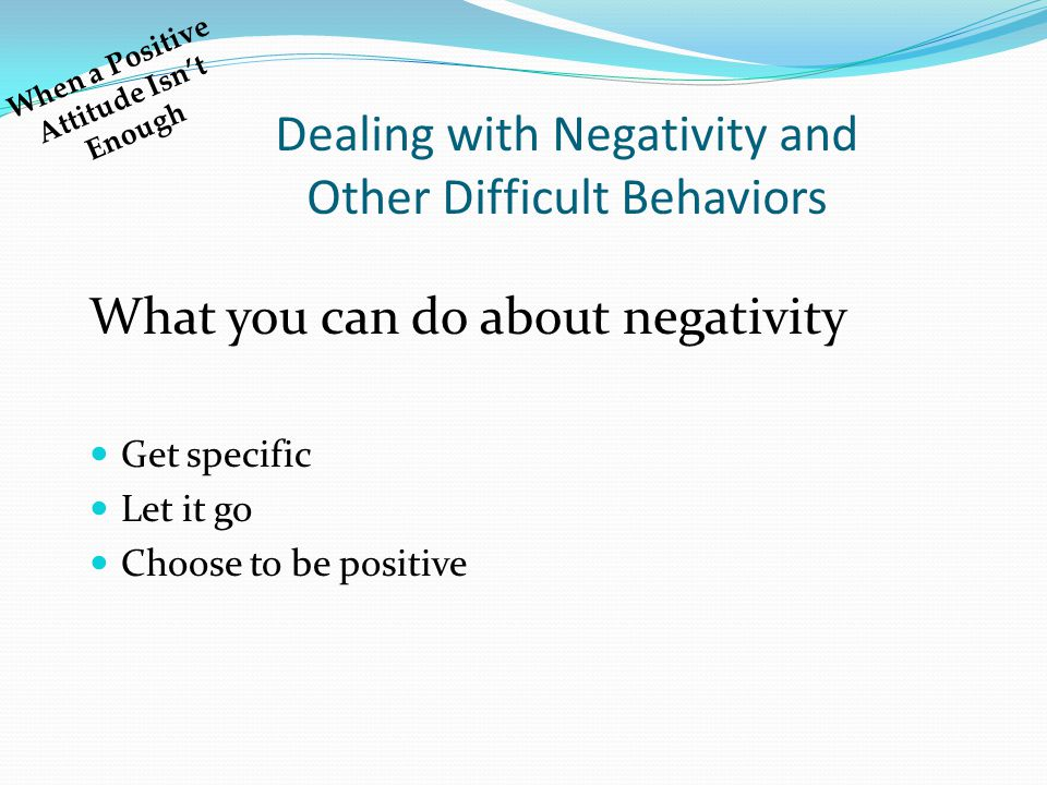 Dealing with Negativity and Other Difficult Behaviors What you can do about negativity Get specific Let it go Choose to be positive When a Positive Attitude Isn't Enough
