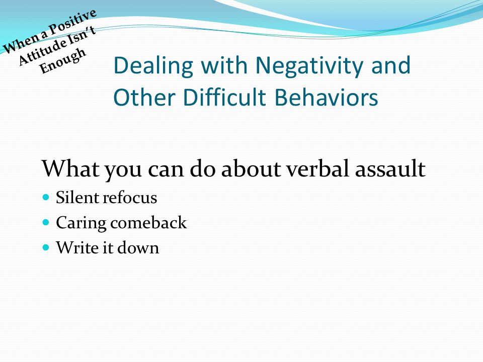 Dealing with Negativity and Other Difficult Behaviors What you can do about verbal assault Silent refocus Caring comeback Write it down When a Positiv