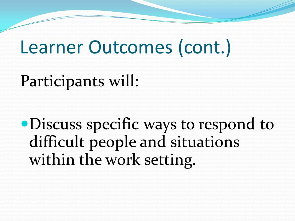 Learner Outcomes (cont.) Participants will: Discuss specific ways to respond to difficult people and situations within the work setting.