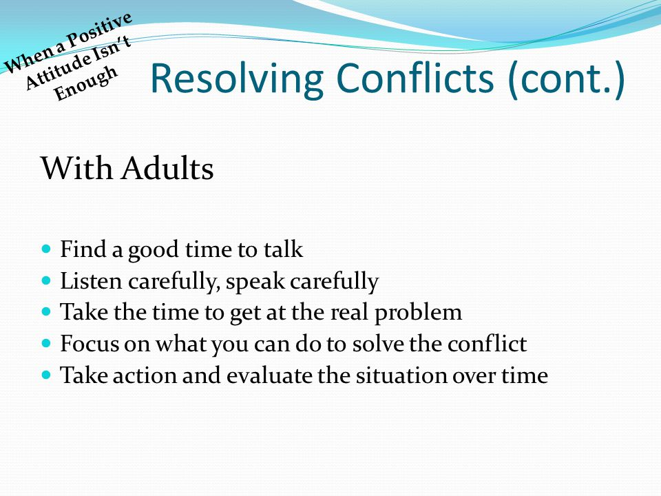 Resolving Conflicts (cont.) With Adults Find a good time to talk Listen carefully, speak carefully Take the time to get at the real problem Focus on w