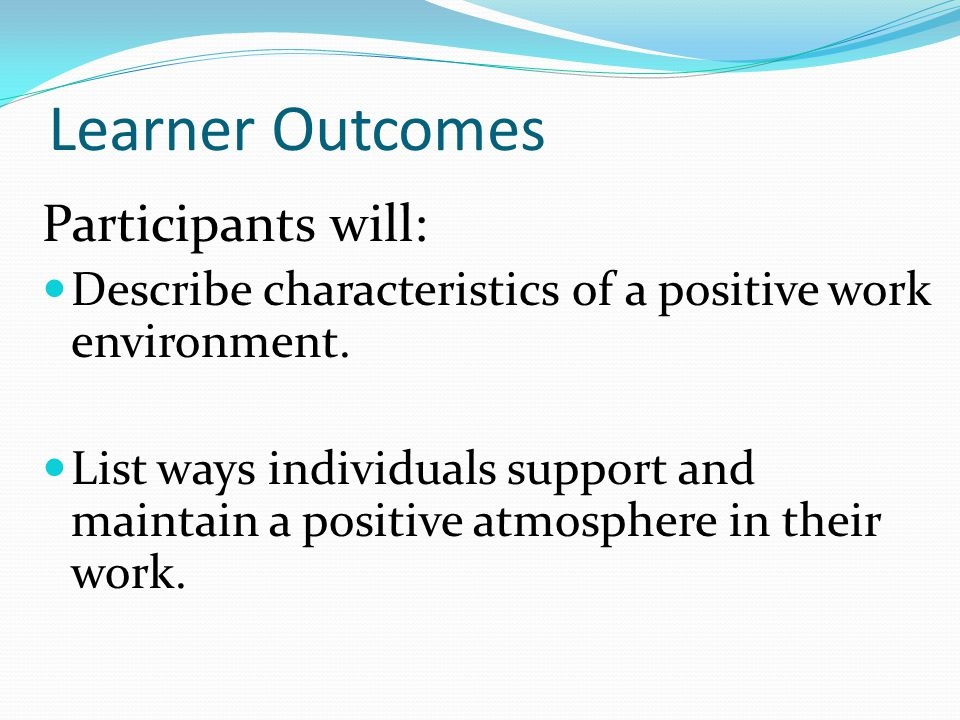 Learner Outcomes Participants will: Describe characteristics of a positive work environment. List ways individuals support and maintain a positive atm