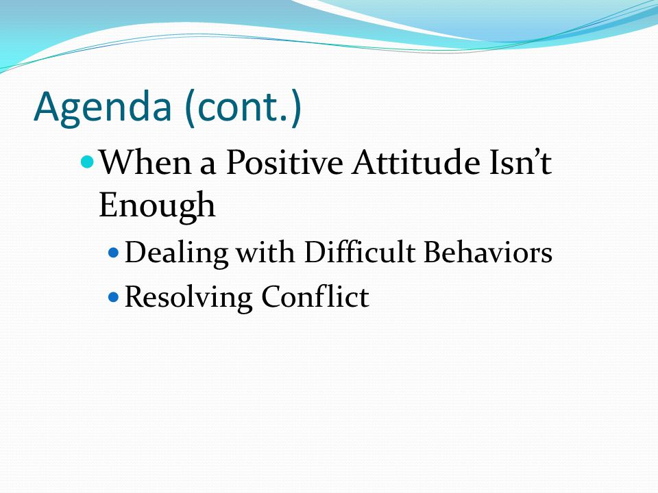 Agenda (cont.) When a Positive Attitude Isn't Enough Dealing with Difficult Behaviors Resolving Conflict