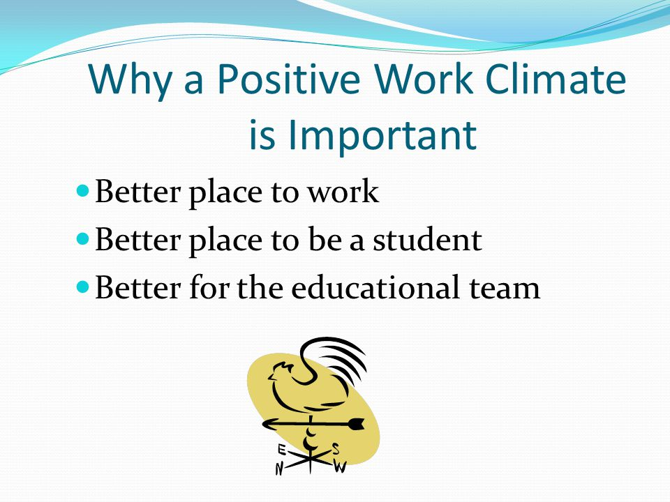 Why a Positive Work Climate is Important Better place to work Better place to be a student Better for the educational team