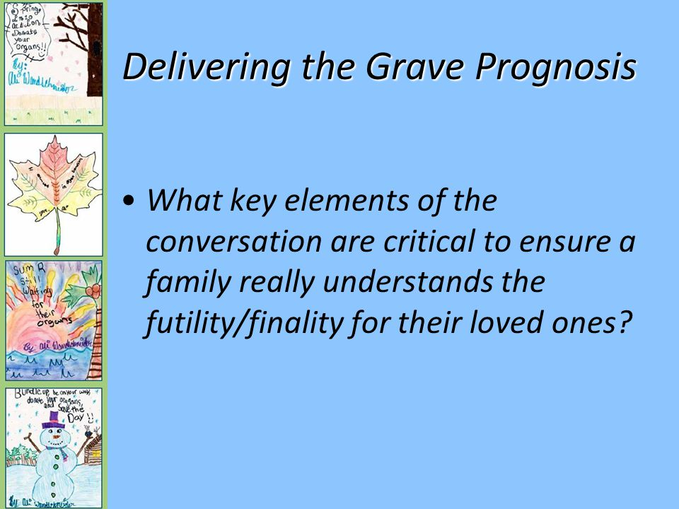 Delivering the Grave Prognosis What key elements of the conversation are critical to ensure a family really understands the futility/finality for their loved ones