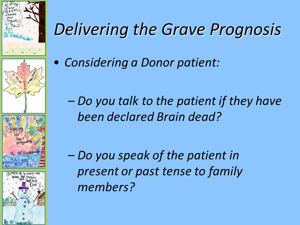 Delivering the Grave Prognosis Considering a Donor patient: –Do you talk to the patient if they have been declared Brain dead.