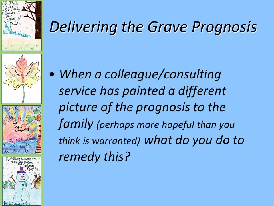 Delivering the Grave Prognosis When a colleague/consulting service has painted a different picture of the prognosis to the family (perhaps more hopeful than you think is warranted) what do you do to remedy this