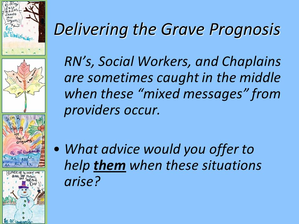 Delivering the Grave Prognosis Question to Audience: –Does anyone have a success story of helping a family deal with conflicting messages from different providers.