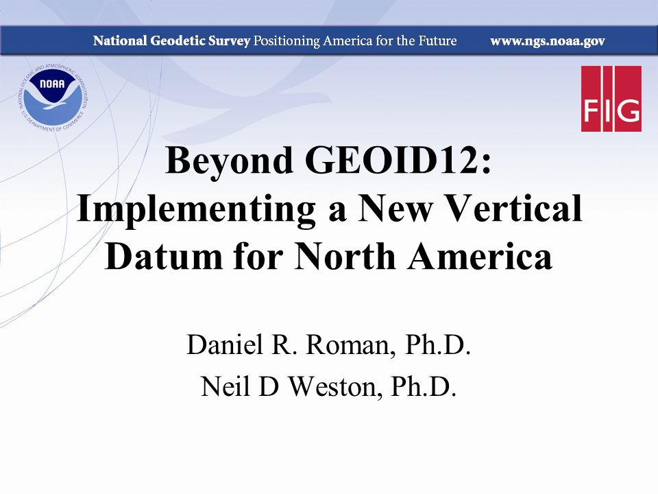 Beyond GEOID12: Implementing a New Vertical Datum for North America Daniel R. Roman, Ph.D. Neil D Weston, Ph.D.