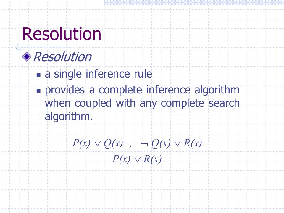 Resolution a single inference rule provides a complete inference algorithm when coupled with any complete search algorithm. P(x)  Q(x),  Q(x)  R(x)