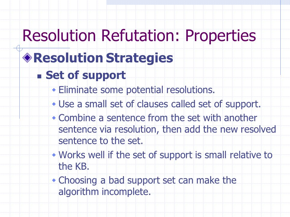Resolution Refutation: Properties Resolution Strategies Set of support  Eliminate some potential resolutions.  Use a small set of clauses called set