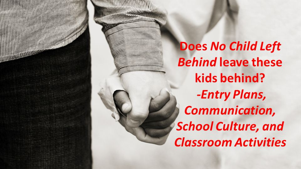 Does No Child Left Behind leave these kids behind? -Entry Plans, Communication, School Culture, and Classroom Activities