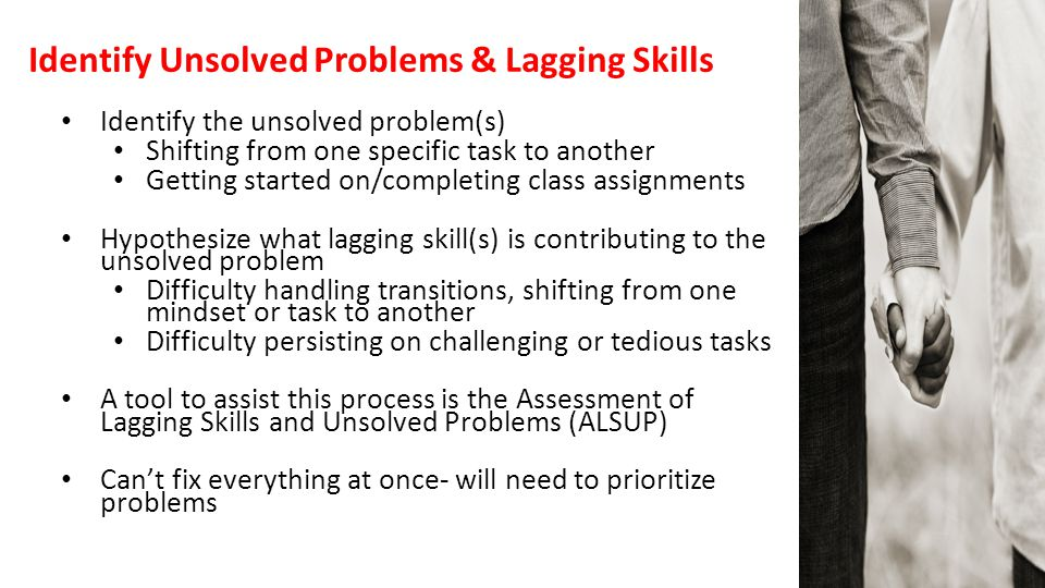 Identify Unsolved Problems & Lagging Skills Identify the unsolved problem(s) Shifting from one specific task to another Getting started on/completing