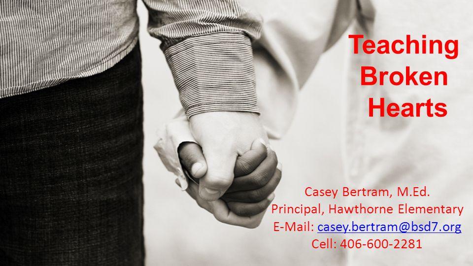 Teaching Broken Hearts Casey Bertram, M.Ed. Principal, Hawthorne Elementary E-Mail: casey.bertram@bsd7.orgcasey.bertram@bsd7.org Cell: 406-600-2281
