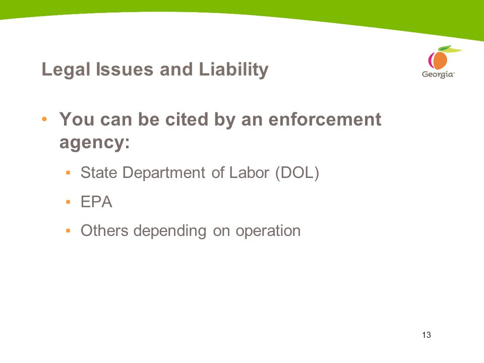 13 Legal Issues and Liability You can be cited by an enforcement agency: ▪State Department of Labor (DOL) ▪EPA ▪Others depending on operation