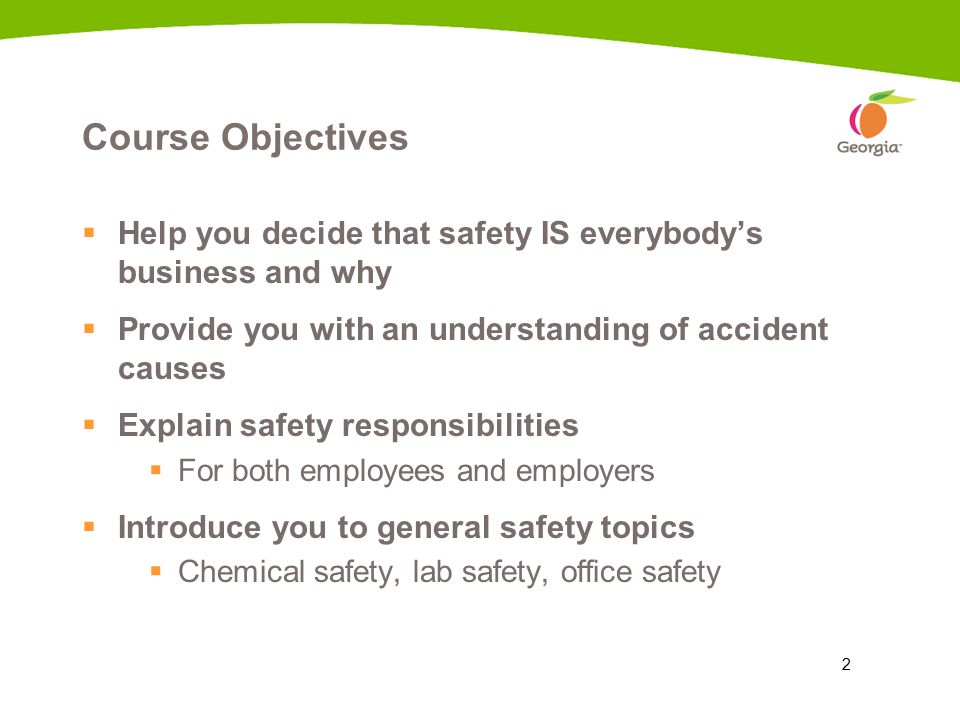 2 Course Objectives  Help you decide that safety IS everybody's business and why  Provide you with an understanding of accident causes  Explain safety responsibilities  For both employees and employers  Introduce you to general safety topics  Chemical safety, lab safety, office safety
