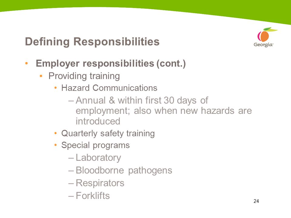24 Defining Responsibilities Employer responsibilities (cont.) ▪Providing training Hazard Communications –Annual & within first 30 days of employment; also when new hazards are introduced Quarterly safety training Special programs –Laboratory –Bloodborne pathogens –Respirators –Forklifts