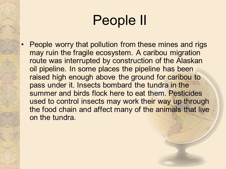 People II People worry that pollution from these mines and rigs may ruin the fragile ecosystem. A caribou migration route was interrupted by construct