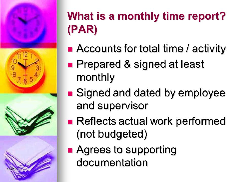 What is a monthly time report? (PAR) Accounts for total time / activity Accounts for total time / activity Prepared & signed at least monthly Prepared