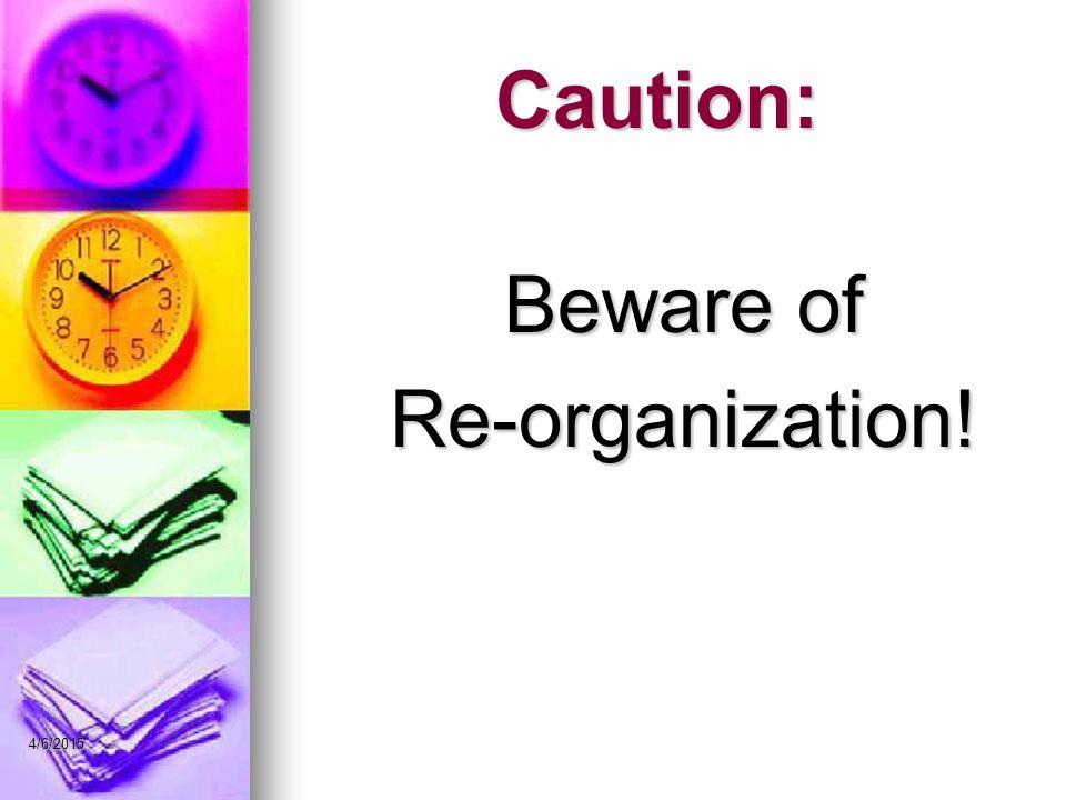 Caution: Beware of Re-organization! 4/6/2015