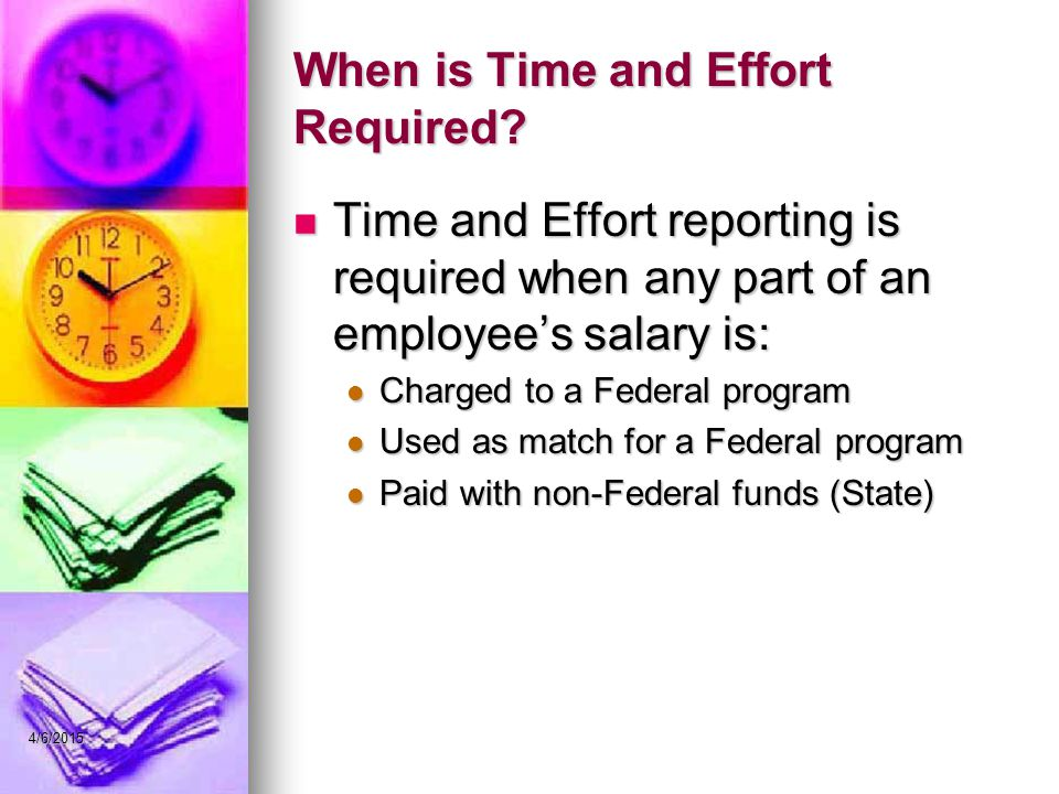 When is Time and Effort Required? Time and Effort reporting is required when any part of an employee's salary is: Time and Effort reporting is require